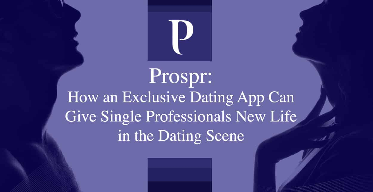 Prospr: How an Exclusive Dating App Can Give Single Professionals New Life in the Dating Scene