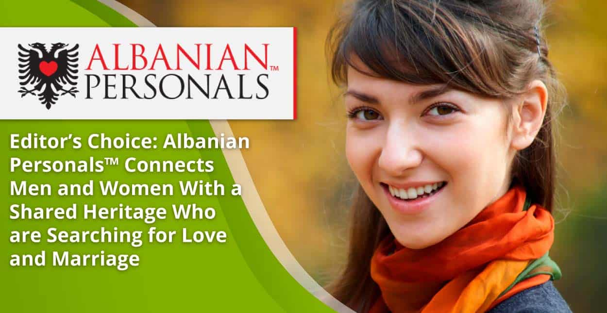 Editor's Choice: Albanian Personals™ Connects Men and Women With a Shared Heritage Who are Searching for Love and Marriage